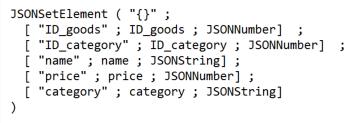 "JSONSetElement ( ""{}"" ; [ ""ID_goods"" ; ID_goods ; JSONNumber] ; [ ""ID_category"" ; ID_category ; JSONNumber] ; [ ""name"" ; name ; name] ; [ ""price"" ; price ; JSONNumber] ; [ ""category"" ; category ; JSONString] )"